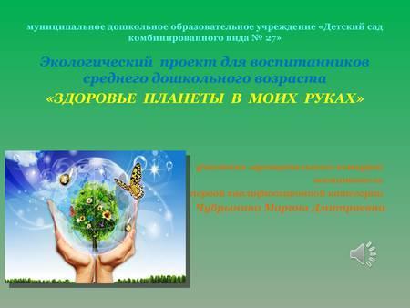 Экологический проект для воспитанников среднего дошкольного возраста «ЗДОРОВЬЕ  ПЛАНЕТЫ  В  МОИХ  РУКАХ» на практике.